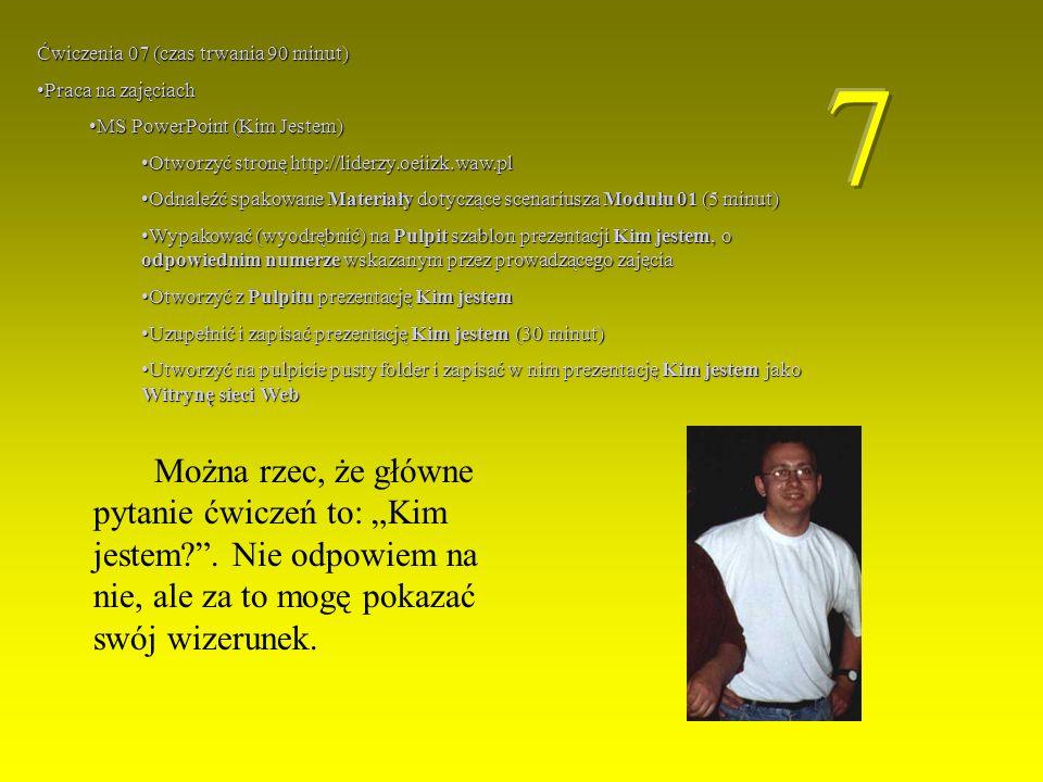 Ćwiczenia 07 (czas trwania 90 minut) Praca na zajęciachPraca na zajęciach MS PowerPoint (Kim Jestem)MS PowerPoint (Kim Jestem) Otworzyć stronę http://liderzy.oeiizk.waw.plOtworzyć stronę http://liderzy.oeiizk.waw.pl Odnaleźć spakowane Materiały dotyczące scenariusza Modułu 01 (5 minut)Odnaleźć spakowane Materiały dotyczące scenariusza Modułu 01 (5 minut) Wypakować (wyodrębnić) na Pulpit szablon prezentacji Kim jestem, o odpowiednim numerze wskazanym przez prowadzącego zajęciaWypakować (wyodrębnić) na Pulpit szablon prezentacji Kim jestem, o odpowiednim numerze wskazanym przez prowadzącego zajęcia Otworzyć z Pulpitu prezentację Kim jestemOtworzyć z Pulpitu prezentację Kim jestem Uzupełnić i zapisać prezentację Kim jestem (30 minut)Uzupełnić i zapisać prezentację Kim jestem (30 minut) Utworzyć na pulpicie pusty folder i zapisać w nim prezentację Kim jestem jako Witrynę sieci WebUtworzyć na pulpicie pusty folder i zapisać w nim prezentację Kim jestem jako Witrynę sieci Web Można rzec, że główne pytanie ćwiczeń to: Kim jestem?.