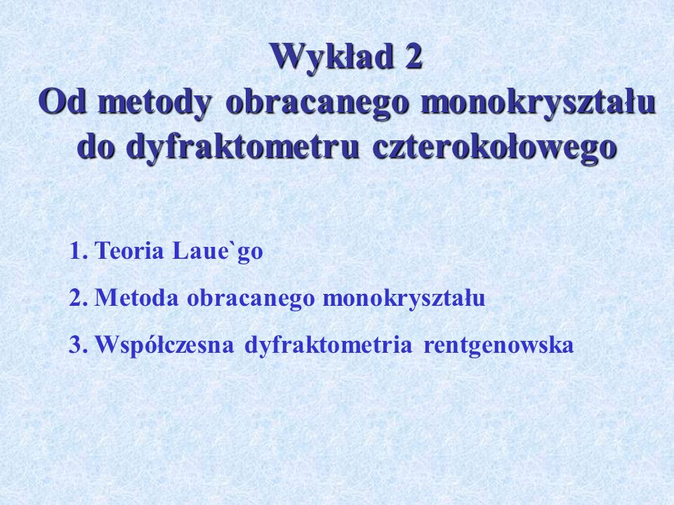 Wykład 2 Od metody obracanego monokryształu do dyfraktometru czterokołowego 1.Teoria Laue`go 2.Metoda obracanego monokryształu 3.Współczesna dyfraktom