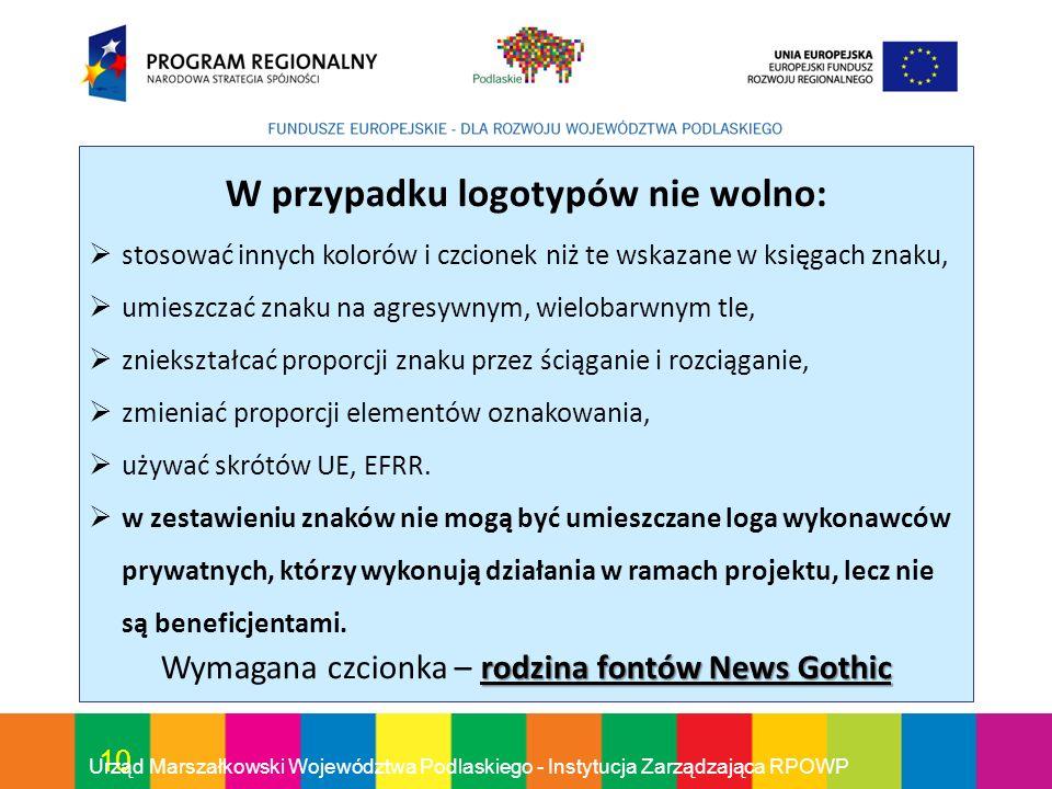 10 Urząd Marszałkowski Województwa Podlaskiego - Instytucja Zarządzająca RPOWP W przypadku logotypów nie wolno: stosować innych kolorów i czcionek niż