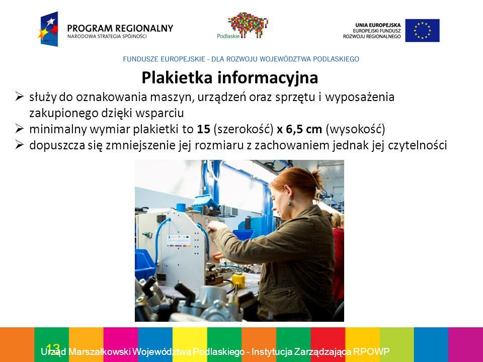 13 Urząd Marszałkowski Województwa Podlaskiego - Instytucja Zarządzająca RPOWP Plakietka informacyjna służy do oznakowania maszyn, urządzeń oraz sprzę