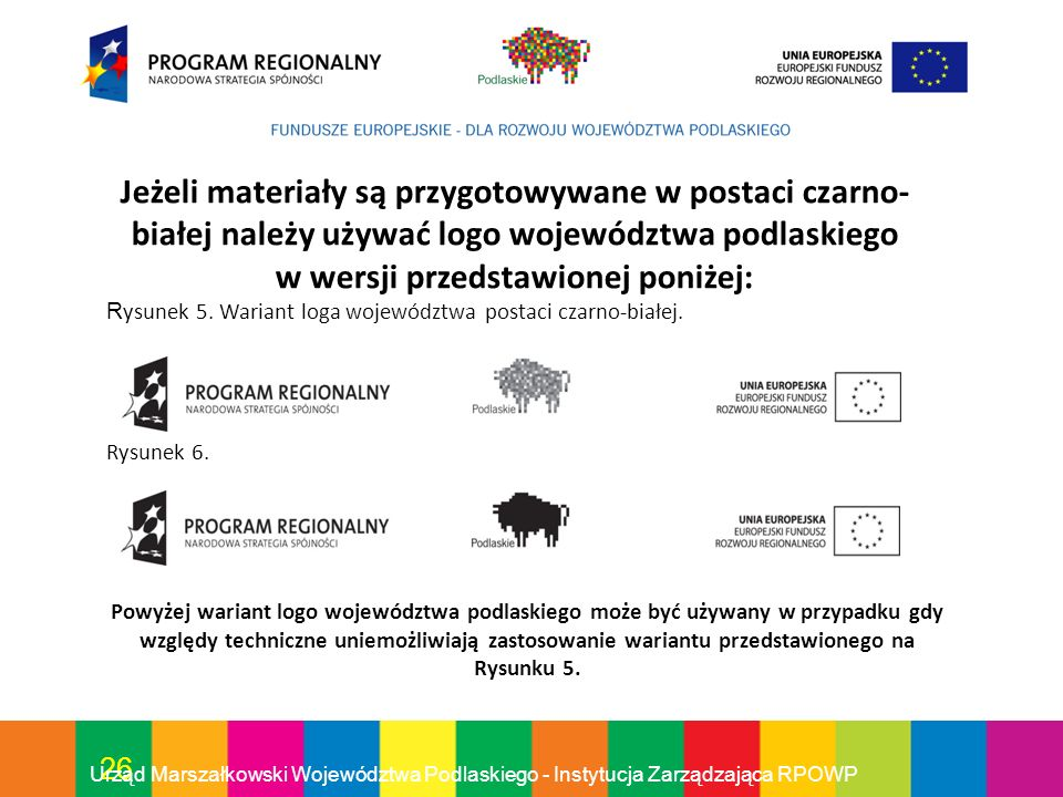 26 Urząd Marszałkowski Województwa Podlaskiego - Instytucja Zarządzająca RPOWP Jeżeli materiały są przygotowywane w postaci czarno- białej należy używ