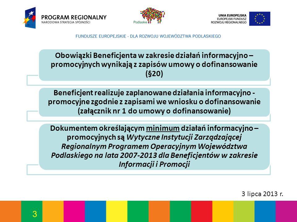 3 3 lipca 2013 r. Obowiązki Beneficjenta w zakresie działań informacyjno – promocyjnych wynikają z zapisów umowy o dofinansowanie (§20) Beneficjent re
