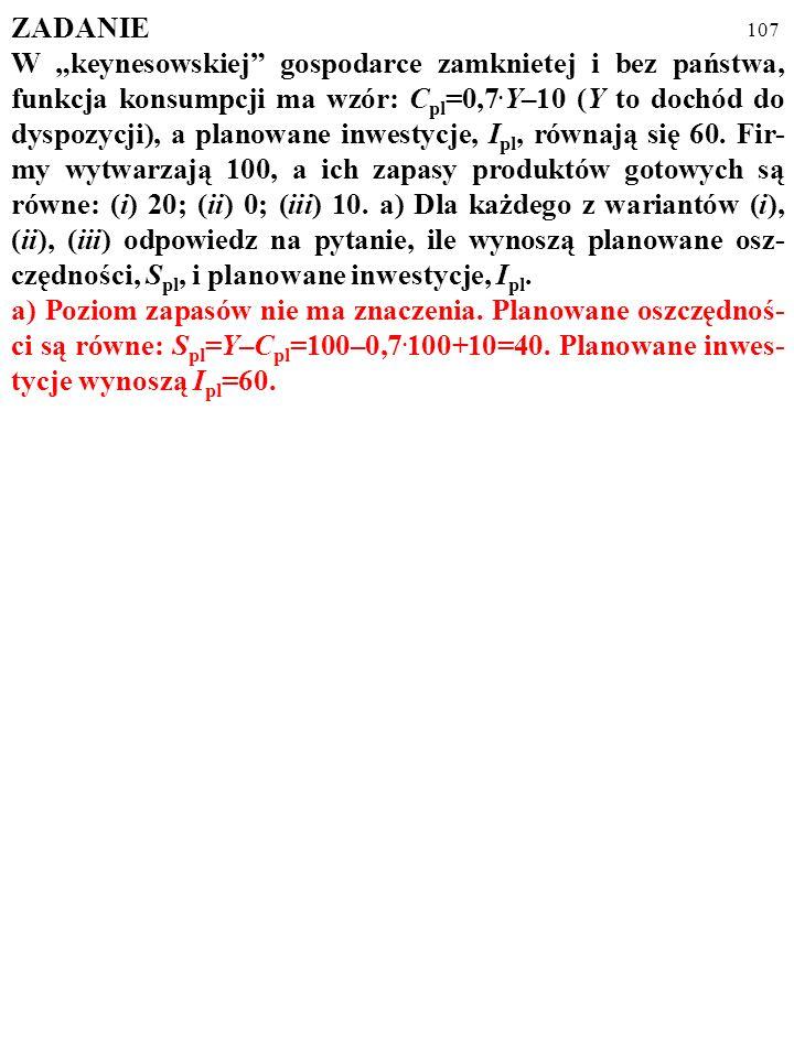 106 ZADANIE W keynesowskiej gospodarce zamkniętej i bez państwa, funkcja konsumpcji ma wzór: C pl =0,7. Y–10 (Y to dochód do dyspozycji), a planowane