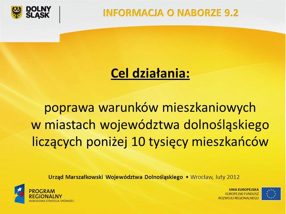 Cel działania: poprawa warunków mieszkaniowych w miastach województwa dolnośląskiego liczących poniżej 10 tysięcy mieszkańców Urząd Marszałkowski Województwa Dolnośląskiego Wrocław, luty 2012