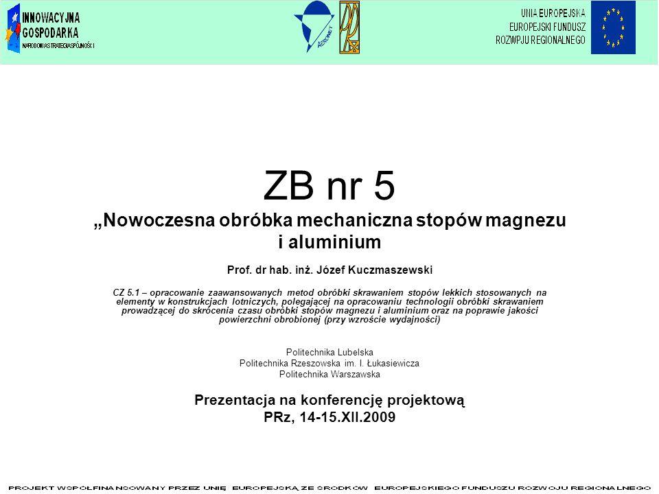 ZB nr 5 Nowoczesna obróbka mechaniczna stopów magnezu i aluminium Prof. dr hab. inż. Józef Kuczmaszewski CZ 5.1 – opracowanie zaawansowanych metod obr
