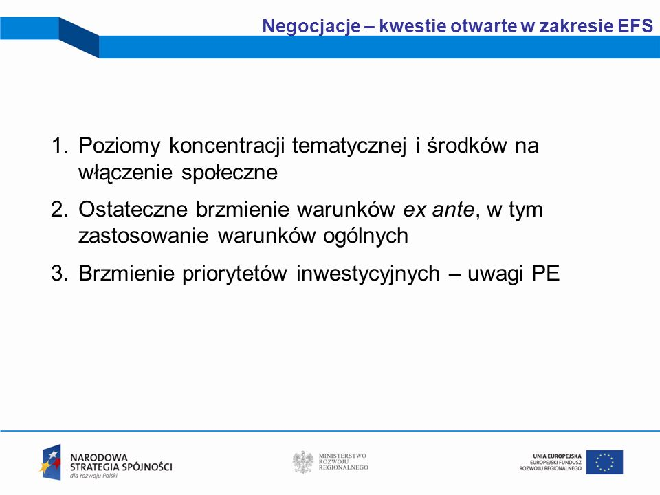 3 Negocjacje – kwestie otwarte w zakresie EFS 1.Poziomy koncentracji tematycznej i środków na włączenie społeczne 2.Ostateczne brzmienie warunków ex a