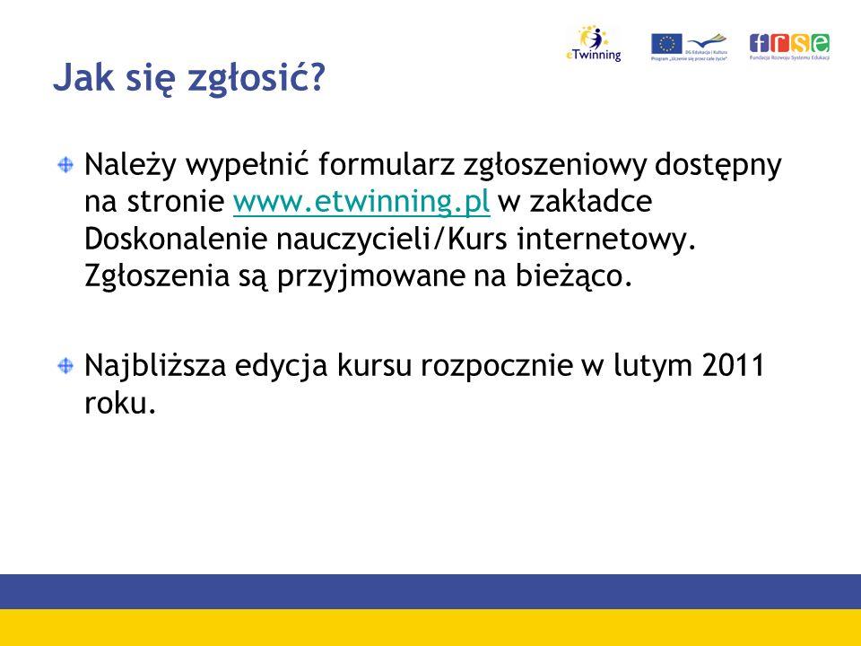 Jak się zgłosić? Należy wypełnić formularz zgłoszeniowy dostępny na stronie www.etwinning.pl w zakładce Doskonalenie nauczycieli/Kurs internetowy. Zgł