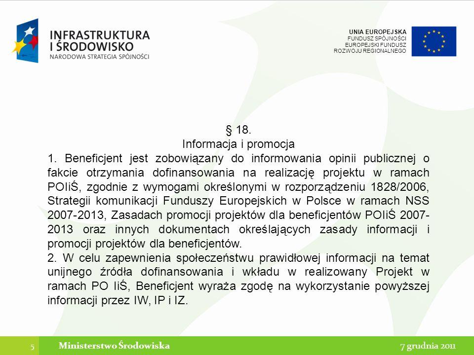 UNIA EUROPEJSKA FUNDUSZ SPÓJNOŚCI EUROPEJSKI FUNDUSZ ROZWOJU REGIONALNEGO 6 7 grudnia 2011Ministerstwo Środowiska -§ 4 umowy o dofinansowanie Beneficjent zobowiązuje się do zrealizowania Projektu w pełnym zakresie, zgodnie z Umową i jej załącznikami, z należytą starannością, zgodnie z obowiązującymi przepisami prawa krajowego i wspólnotowego.