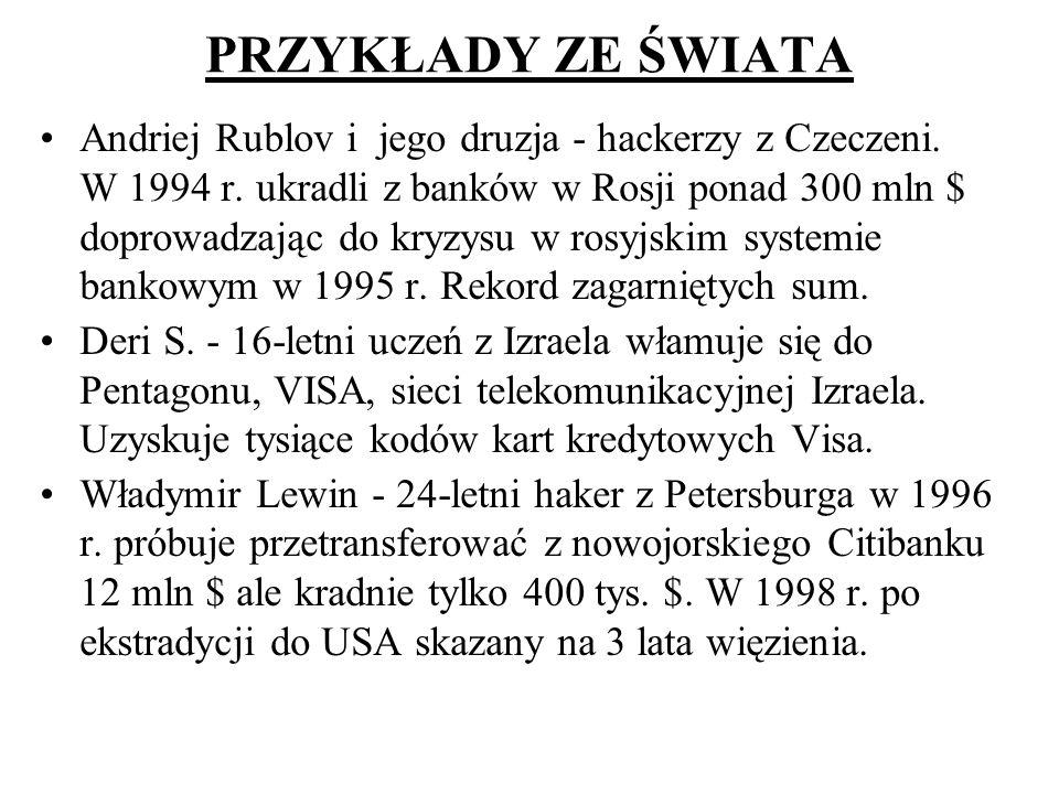PRZYKŁADY ZE ŚWIATA Andriej Rublov i jego druzja - hackerzy z Czeczeni. W 1994 r. ukradli z banków w Rosji ponad 300 mln $ doprowadzając do kryzysu w