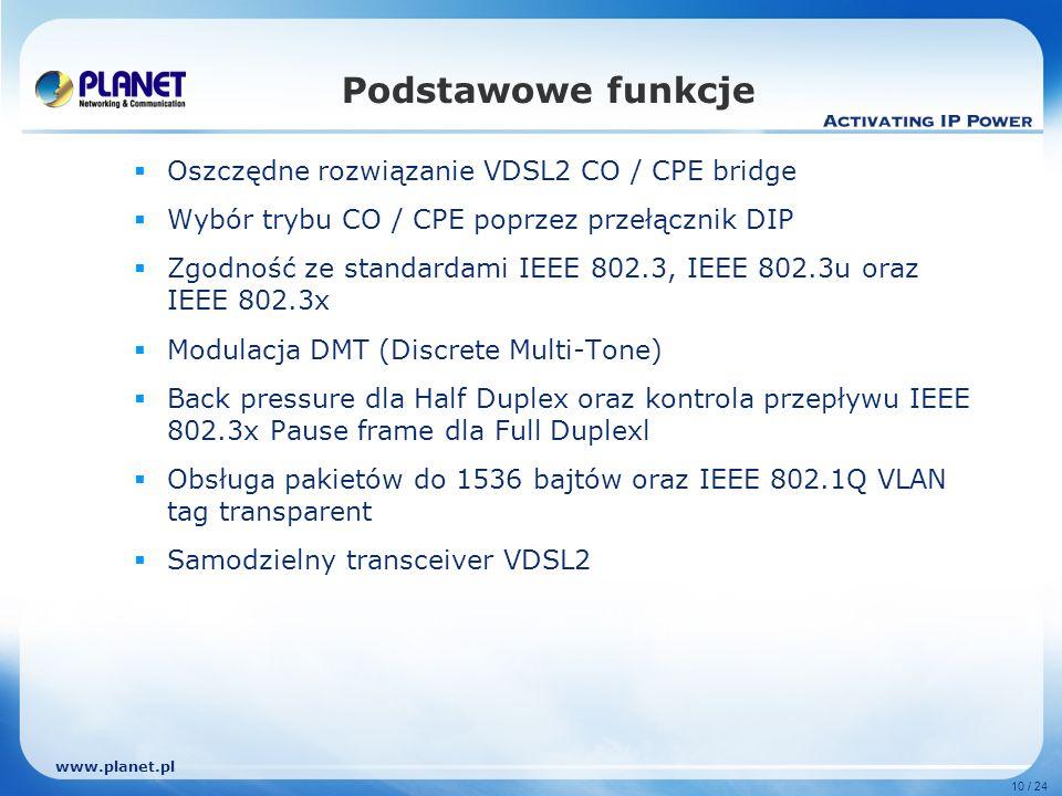 www.planet.pl 10 / 24 Podstawowe funkcje Oszczędne rozwiązanie VDSL2 CO / CPE bridge Wybór trybu CO / CPE poprzez przełącznik DIP Zgodność ze standardami IEEE 802.3, IEEE 802.3u oraz IEEE 802.3x Modulacja DMT (Discrete Multi-Tone) Back pressure dla Half Duplex oraz kontrola przepływu IEEE 802.3x Pause frame dla Full Duplexl Obsługa pakietów do 1536 bajtów oraz IEEE 802.1Q VLAN tag transparent Samodzielny transceiver VDSL2