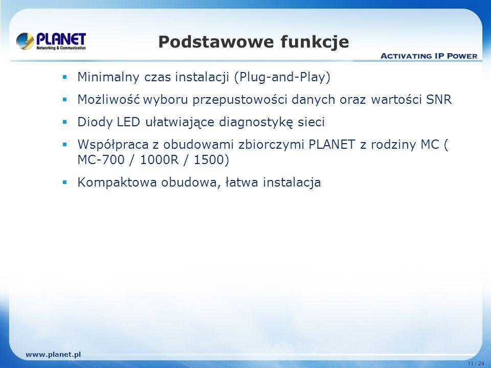 www.planet.pl 11 / 24 Podstawowe funkcje Minimalny czas instalacji (Plug-and-Play) Możliwość wyboru przepustowości danych oraz wartości SNR Diody LED ułatwiające diagnostykę sieci Współpraca z obudowami zbiorczymi PLANET z rodziny MC ( MC-700 / 1000R / 1500) Kompaktowa obudowa, łatwa instalacja
