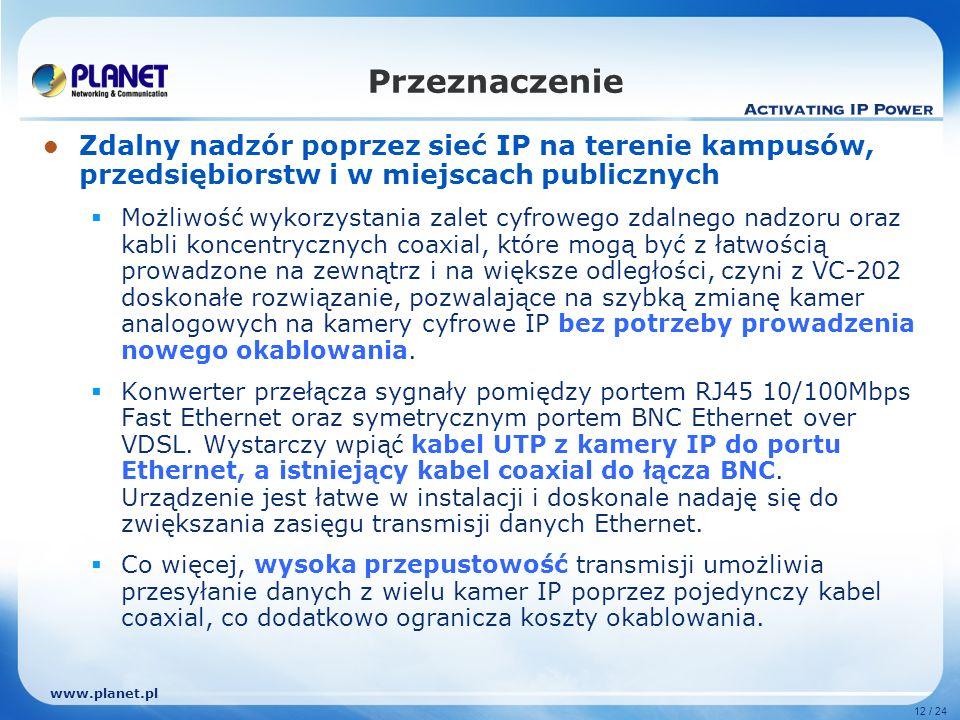 www.planet.pl 12 / 24 Zdalny nadzór poprzez sieć IP na terenie kampusów, przedsiębiorstw i w miejscach publicznych Możliwość wykorzystania zalet cyfrowego zdalnego nadzoru oraz kabli koncentrycznych coaxial, które mogą być z łatwością prowadzone na zewnątrz i na większe odległości, czyni z VC-202 doskonałe rozwiązanie, pozwalające na szybką zmianę kamer analogowych na kamery cyfrowe IP bez potrzeby prowadzenia nowego okablowania.