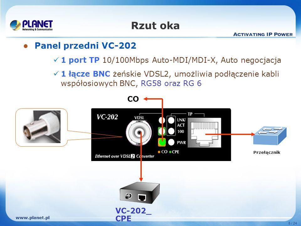 www.planet.pl 5 / 24 Panel przedni VC-202 1 port TP 10/100Mbps Auto-MDI/MDI-X, Auto negocjacja 1 łącze BNC żeńskie VDSL2, umożliwia podłączenie kabli współosiowych BNC, RG58 oraz RG 6 Rzut oka CO Przełącznik VC-202_ CPE