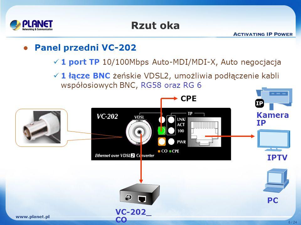 www.planet.pl 6 / 24 Panel przedni VC-202 1 port TP 10/100Mbps Auto-MDI/MDI-X, Auto negocjacja 1 łącze BNC żeńskie VDSL2, umożliwia podłączenie kabli współosiowych BNC, RG58 oraz RG 6 Rzut oka VC-202_ CO CPE Kamera IP PC IPTV
