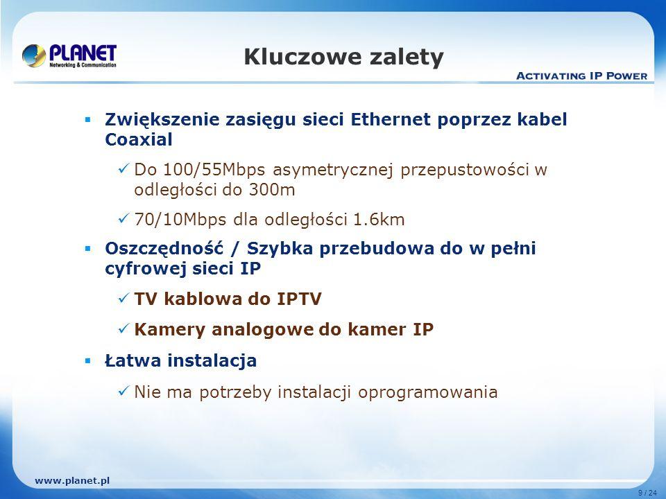 www.planet.pl 9 / 24 Kluczowe zalety Zwiększenie zasięgu sieci Ethernet poprzez kabel Coaxial Do 100/55Mbps asymetrycznej przepustowości w odległości do 300m 70/10Mbps dla odległości 1.6km Oszczędność / Szybka przebudowa do w pełni cyfrowej sieci IP TV kablowa do IPTV Kamery analogowe do kamer IP Łatwa instalacja Nie ma potrzeby instalacji oprogramowania