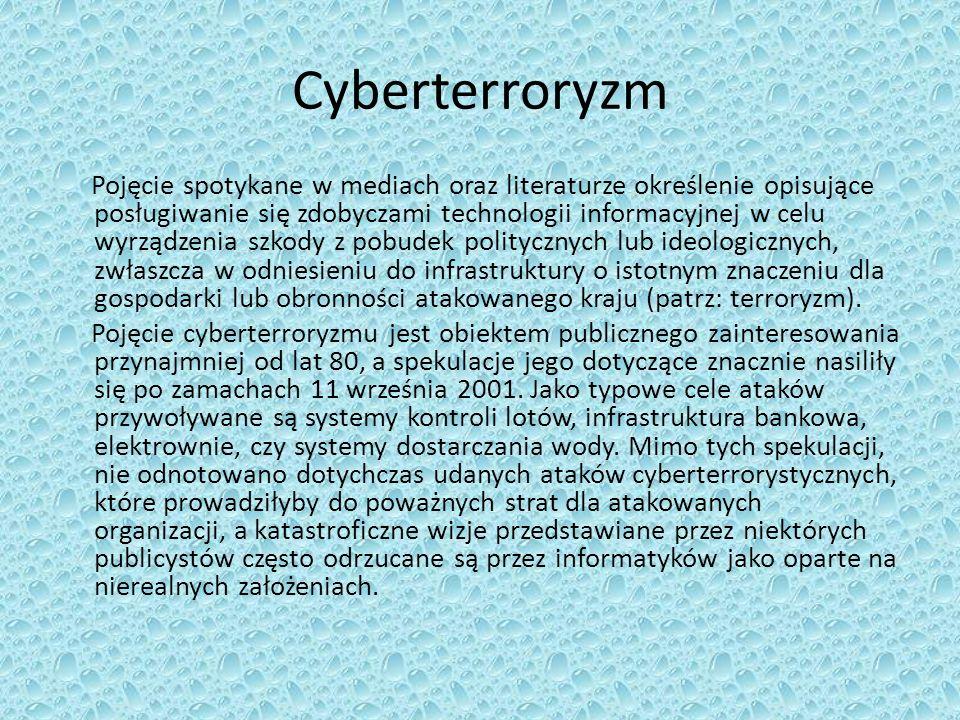 Cyberterroryzm Pojęcie spotykane w mediach oraz literaturze określenie opisujące posługiwanie się zdobyczami technologii informacyjnej w celu wyrządzenia szkody z pobudek politycznych lub ideologicznych, zwłaszcza w odniesieniu do infrastruktury o istotnym znaczeniu dla gospodarki lub obronności atakowanego kraju (patrz: terroryzm).