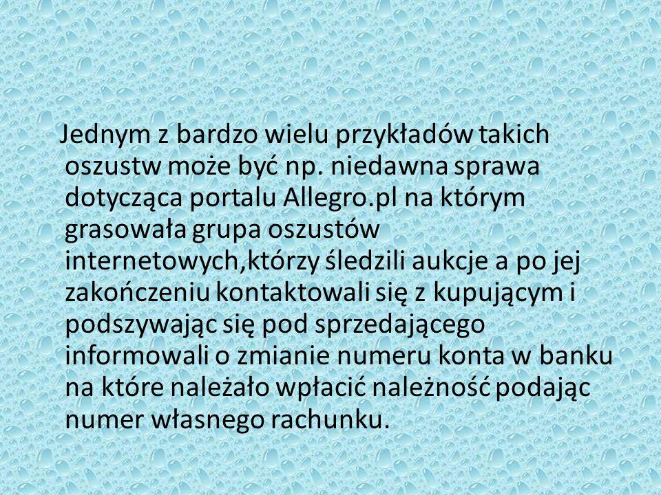 Jednym z bardzo wielu przykładów takich oszustw może być np. niedawna sprawa dotycząca portalu Allegro.pl na którym grasowała grupa oszustów interneto