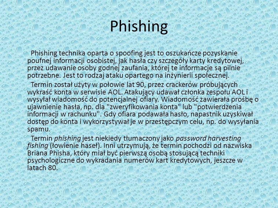 Phishing Phishing technika oparta o spoofing jest to oszukańcze pozyskanie poufnej informacji osobistej, jak hasła czy szczegóły karty kredytowej, przez udawanie osoby godnej zaufania, której te informacje są pilnie potrzebne.