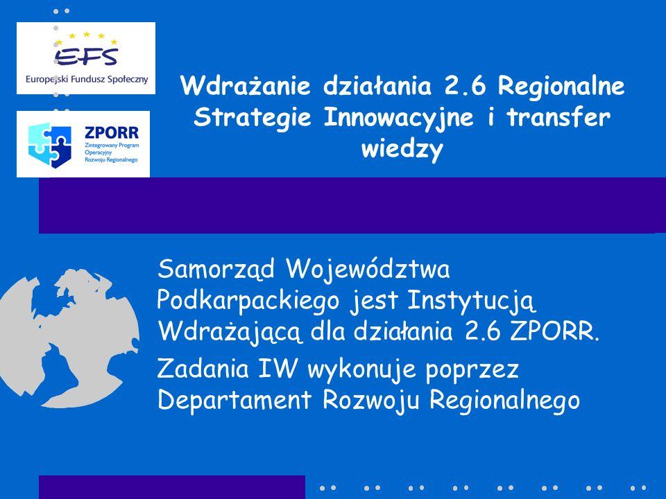 Wdrażanie działania 2.6 Regionalne Strategie Innowacyjne i transfer wiedzy Samorząd Województwa Podkarpackiego jest Instytucją Wdrażającą dla działania 2.6 ZPORR.