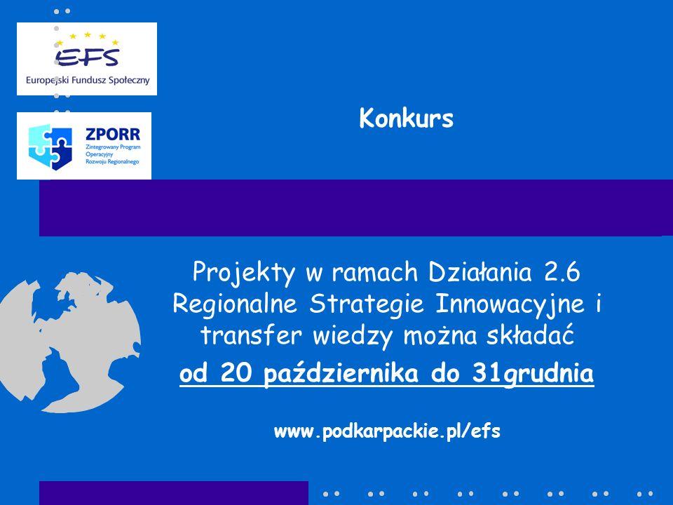 Konkurs Projekty w ramach Działania 2.6 Regionalne Strategie Innowacyjne i transfer wiedzy można składać od 20 października do 31grudnia www.podkarpackie.pl/efs