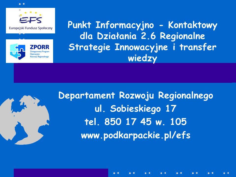 Punkt Informacyjno - Kontaktowy dla Działania 2.6 Regionalne Strategie Innowacyjne i transfer wiedzy Departament Rozwoju Regionalnego ul. Sobieskiego