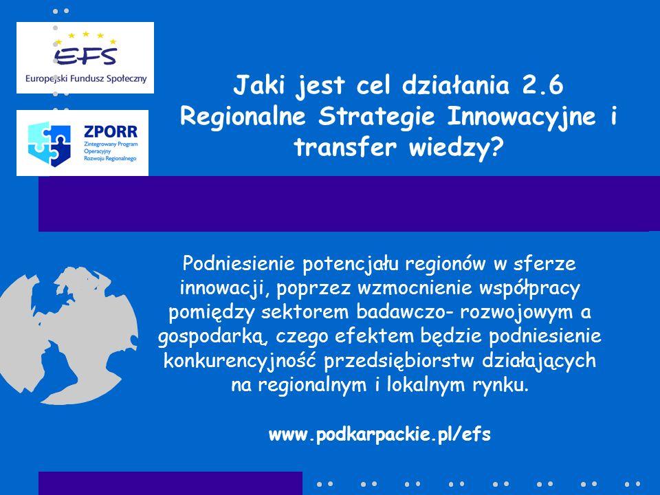 Jaki jest cel działania 2.6 Regionalne Strategie Innowacyjne i transfer wiedzy? Podniesienie potencjału regionów w sferze innowacji, poprzez wzmocnien