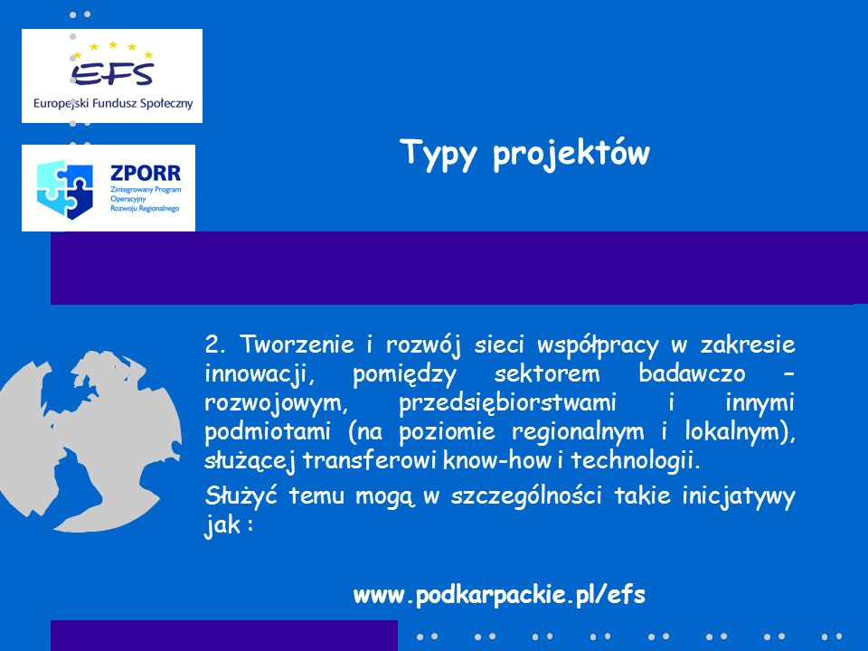 Poziom dofinansowania projektów Dofinansowanie z EFS: -maksymalnie 75% wydatków kwalifikowalnych Dofinansowanie z krajowych środków publicznych: -maksymalnie 25% wydatków kwalifikowalnych z budżetu państwa (Minister Gospodarki i Pracy) www.podkarpackie.pl/efs