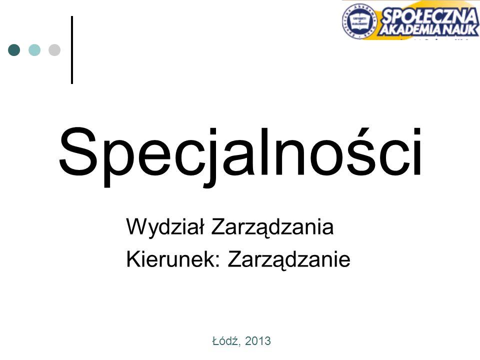 Specjalności Wydział Zarządzania Kierunek: Zarządzanie Łódź, 2013