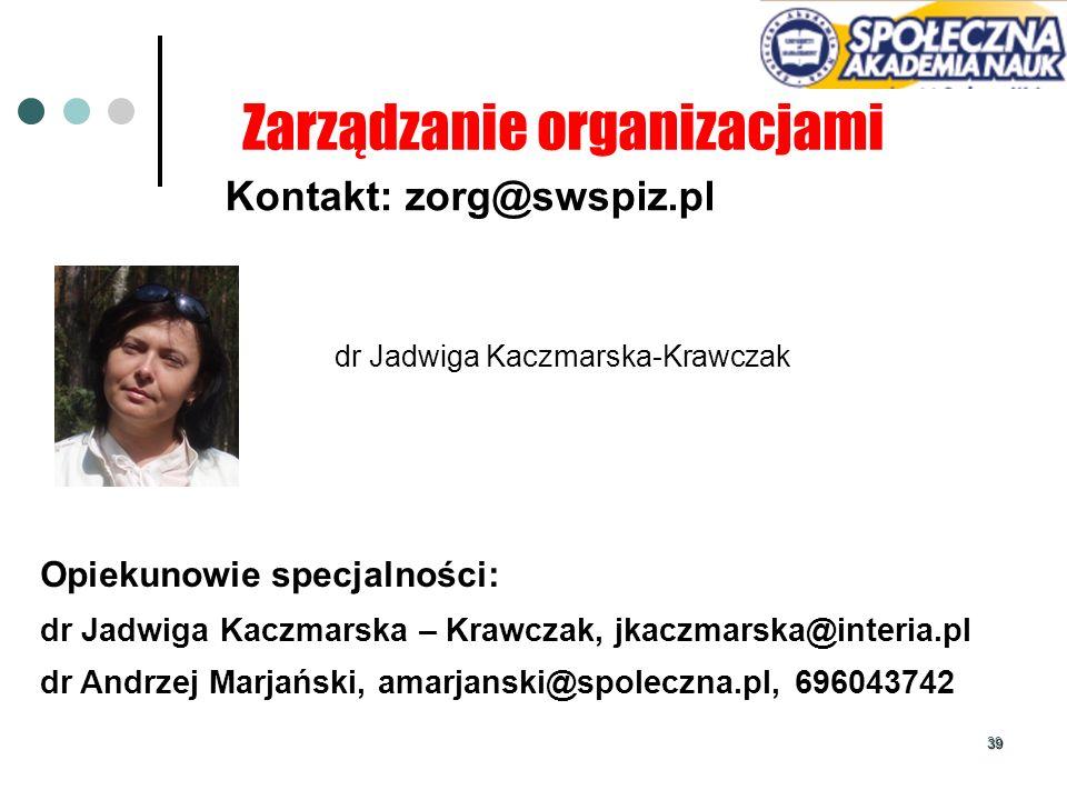 39 Kontakt: zorg@swspiz.pl dr Jadwiga Kaczmarska-Krawczak Zarządzanie organizacjami Opiekunowie specjalności: dr Jadwiga Kaczmarska – Krawczak, jkaczm