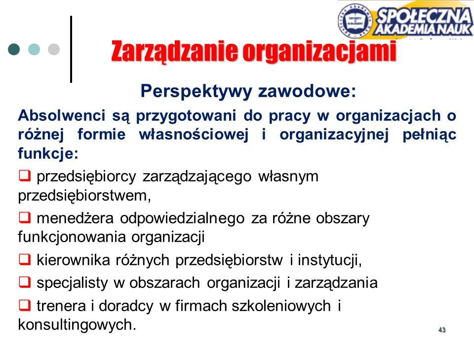 43 Perspektywy zawodowe: Absolwenci są przygotowani do pracy w organizacjach o różnej formie własnościowej i organizacyjnej pełniąc funkcje: przedsięb