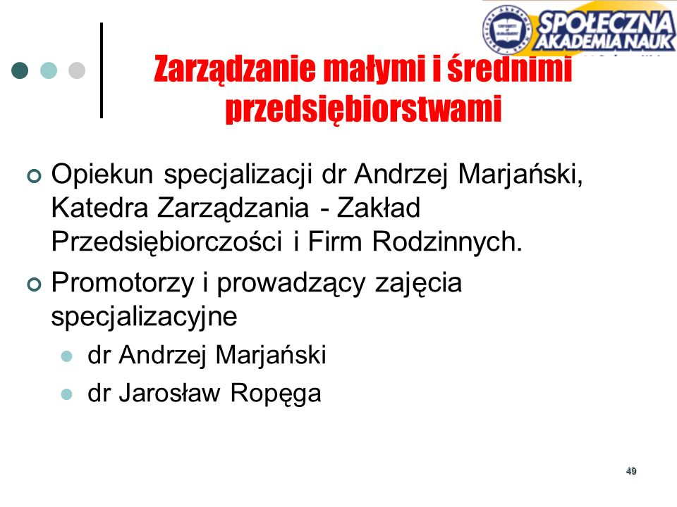 49 Zarządzanie małymi i średnimi przedsiębiorstwami Opiekun specjalizacji dr Andrzej Marjański, Katedra Zarządzania - Zakład Przedsiębiorczości i Firm