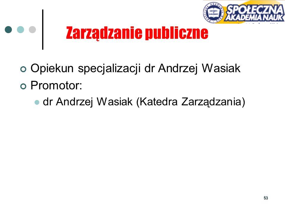 53 Zarządzanie publiczne Opiekun specjalizacji dr Andrzej Wasiak Promotor: dr Andrzej Wasiak (Katedra Zarządzania)