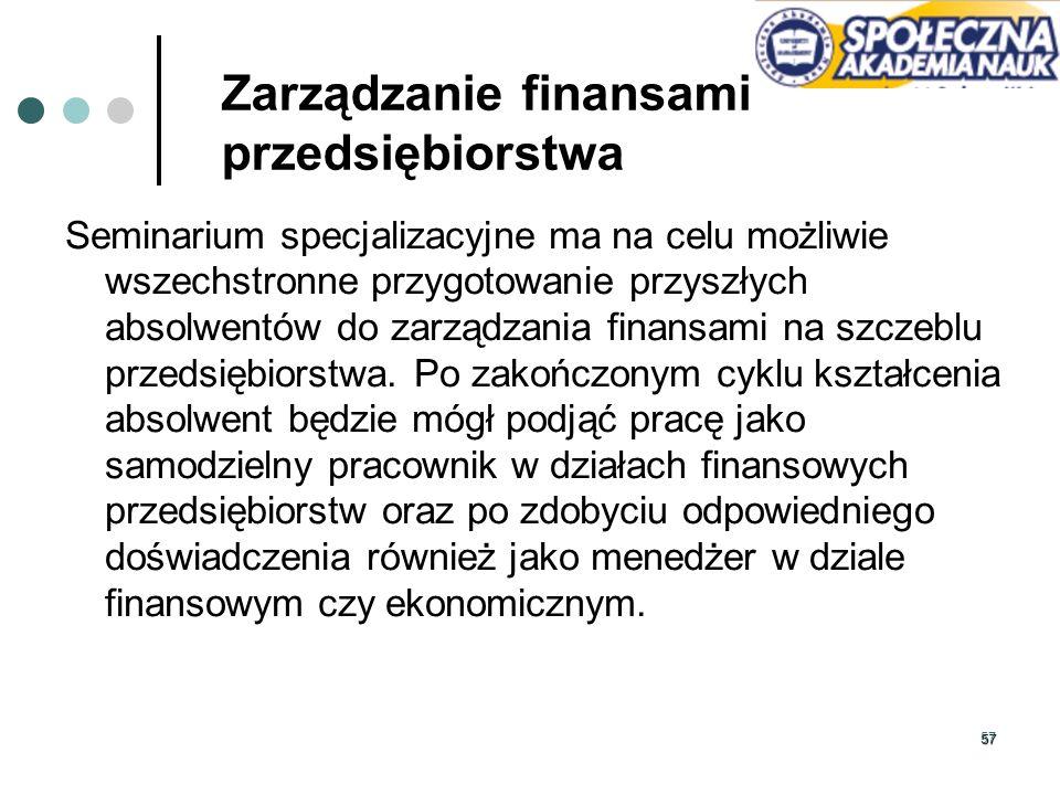 57 Zarządzanie finansami przedsiębiorstwa Seminarium specjalizacyjne ma na celu możliwie wszechstronne przygotowanie przyszłych absolwentów do zarządz
