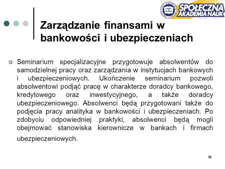 58 Zarządzanie finansami w bankowości i ubezpieczeniach Seminarium specjalizacyjne przygotowuje absolwentów do samodzielnej pracy oraz zarządzania w i