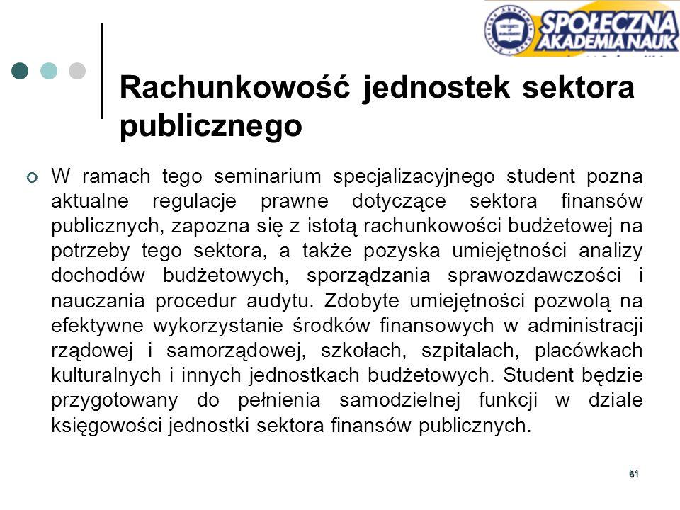 61 Rachunkowość jednostek sektora publicznego W ramach tego seminarium specjalizacyjnego student pozna aktualne regulacje prawne dotyczące sektora fin