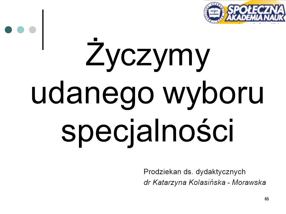 65 Życzymy udanego wyboru specjalności Prodziekan ds. dydaktycznych dr Katarzyna Kolasińska - Morawska