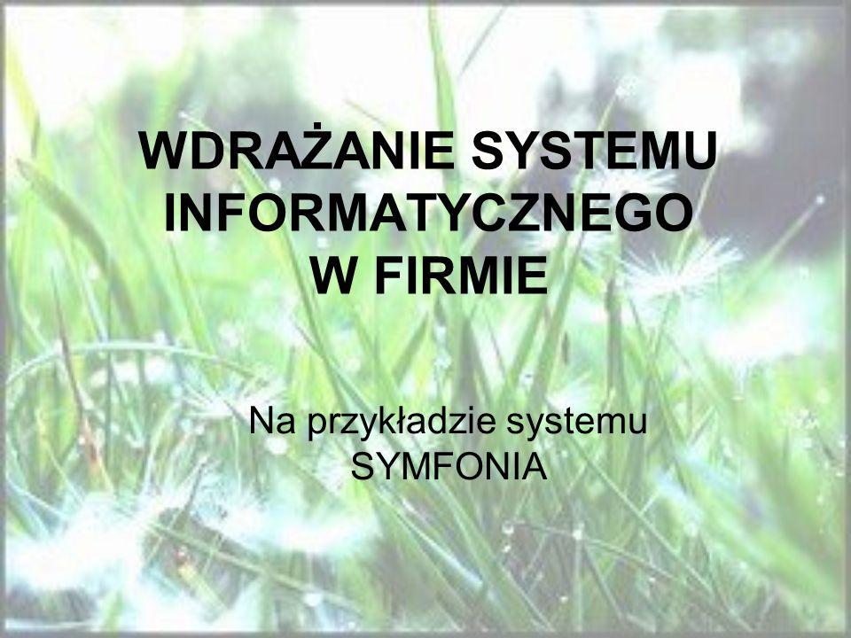 WDRAŻANIE SYSTEMU INFORMATYCZNEGO W FIRMIE Na przykładzie systemu SYMFONIA