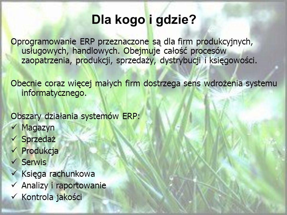 Dla kogo i gdzie? Oprogramowanie ERP przeznaczone są dla firm produkcyjnych, usługowych, handlowych. Obejmuje całość procesów zaopatrzenia, produkcji,