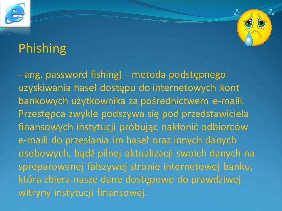 Phishing - ang. password fishing) - metoda podstępnego uzyskiwania haseł dostępu do internetowych kont bankowych użytkownika za pośrednictwem e-maili.