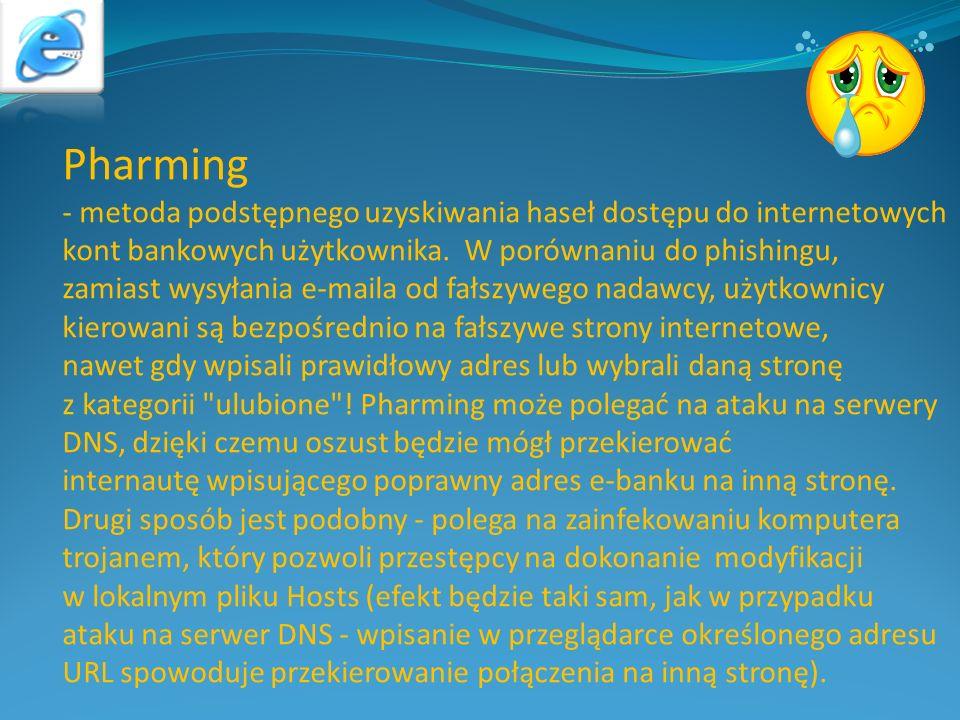 Pharming - metoda podstępnego uzyskiwania haseł dostępu do internetowych kont bankowych użytkownika. W porównaniu do phishingu, zamiast wysyłania e-ma