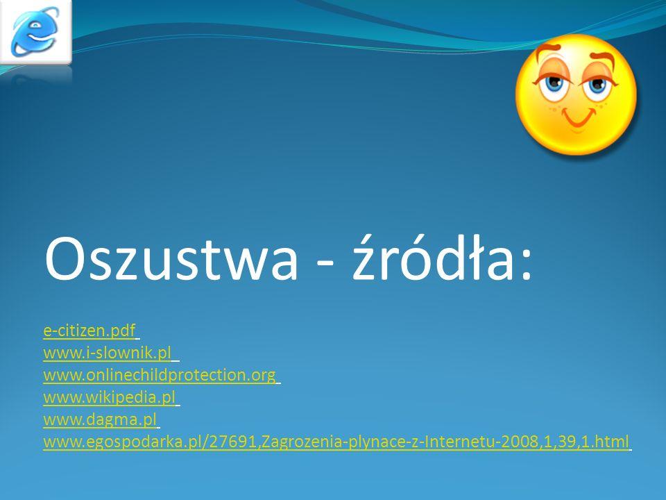 Oszustwa - źródła: e-citizen.pdf www.i-slownik.pl www.onlinechildprotection.org www.wikipedia.pl www.dagma.pl www.egospodarka.pl/27691,Zagrozenia-plyn
