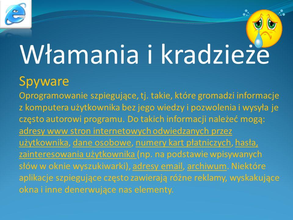 Włamania i kradzieże Spyware Oprogramowanie szpiegujące, tj. takie, które gromadzi informacje z komputera użytkownika bez jego wiedzy i pozwolenia i w