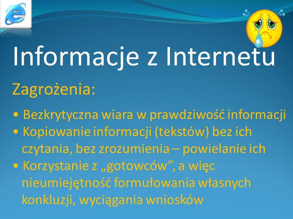 Informacje z Internetu Zagrożenia: Bezkrytyczna wiara w prawdziwość informacji Kopiowanie informacji (tekstów) bez ich czytania, bez zrozumienia – pow