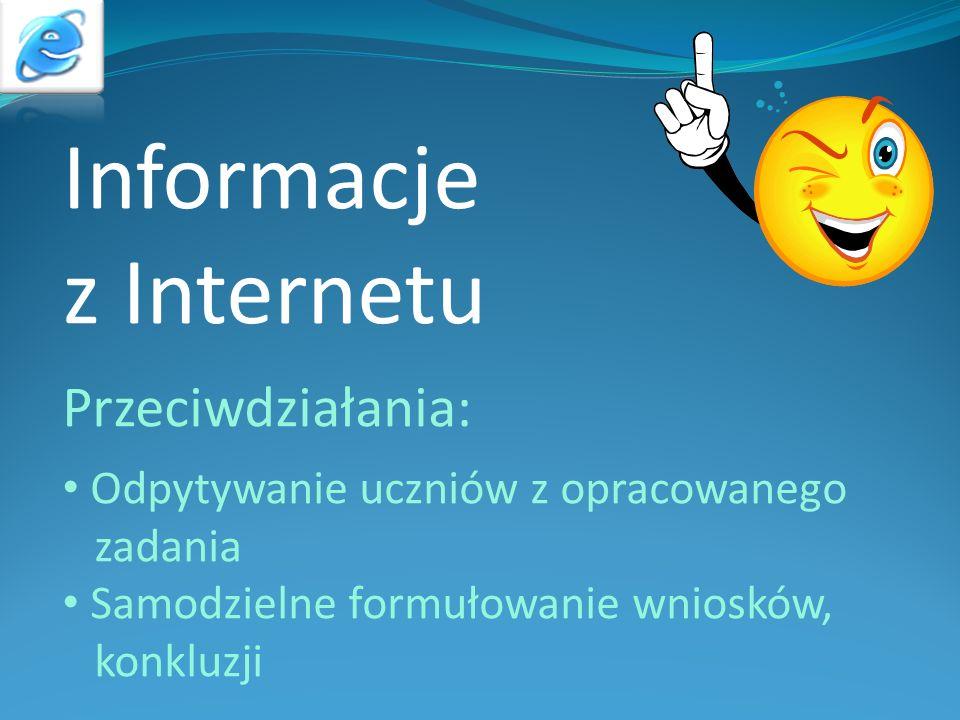 Informacje z Internetu Przeciwdziałania: Odpytywanie uczniów z opracowanego zadania Samodzielne formułowanie wniosków, konkluzji