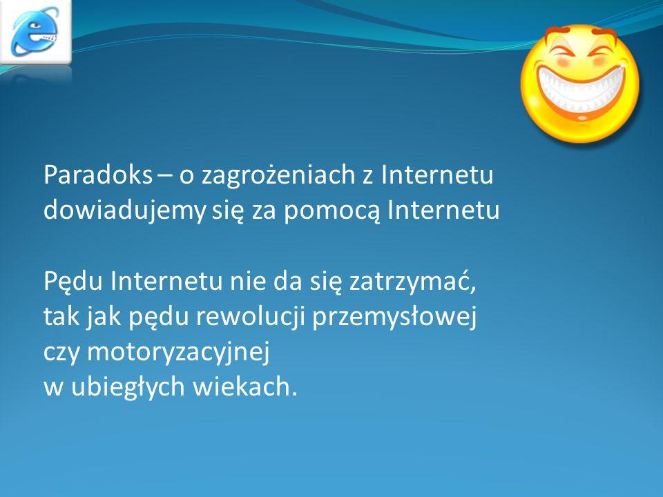 Paradoks – o zagrożeniach z Internetu dowiadujemy się za pomocą Internetu Pędu Internetu nie da się zatrzymać, tak jak pędu rewolucji przemysłowej czy