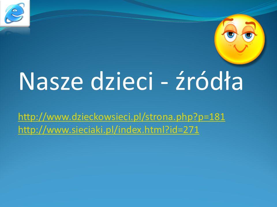 Nasze dzieci - źródła http://www.dzieckowsieci.pl/strona.php?p=181 http://www.sieciaki.pl/index.html?id=271