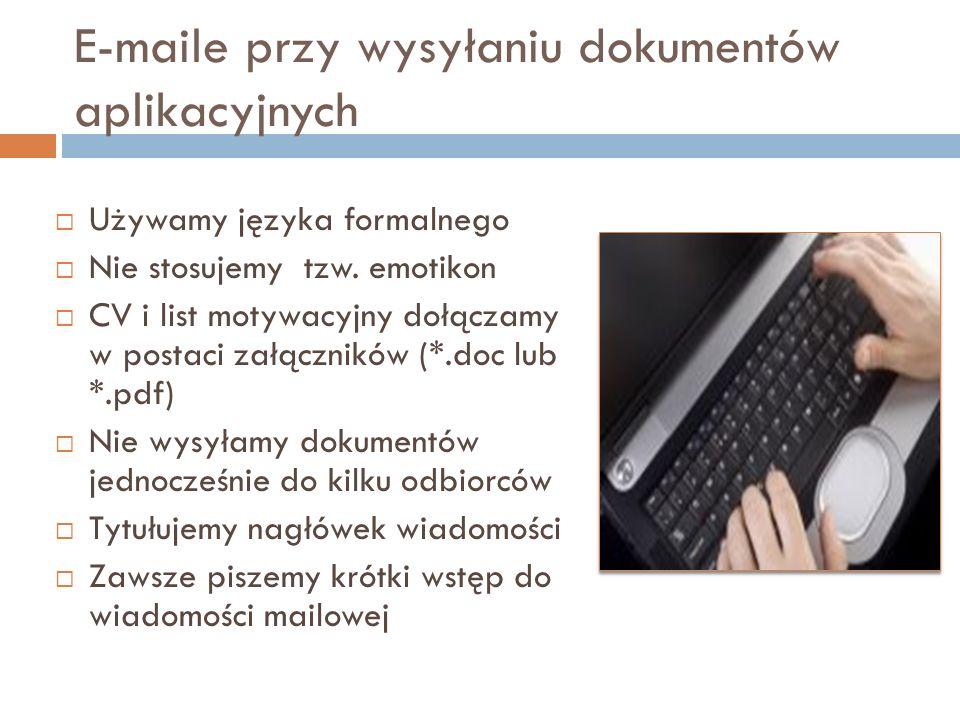 E-maile przy wysyłaniu dokumentów aplikacyjnych Używamy języka formalnego Nie stosujemy tzw. emotikon CV i list motywacyjny dołączamy w postaci załącz