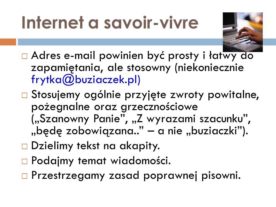 Internet a savoir-vivre Adres e-mail powinien być prosty i łatwy do zapamiętania, ale stosowny (niekoniecznie frytka@buziaczek.pl) Stosujemy ogólnie p