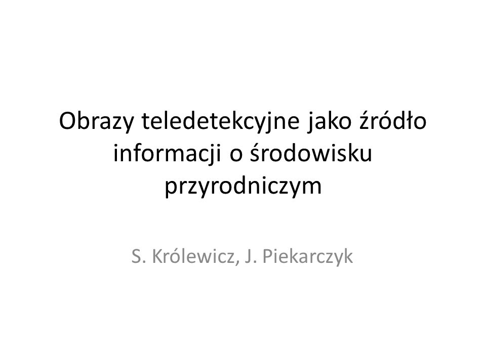 Obrazy teledetekcyjne jako źródło informacji o środowisku przyrodniczym S. Królewicz, J. Piekarczyk