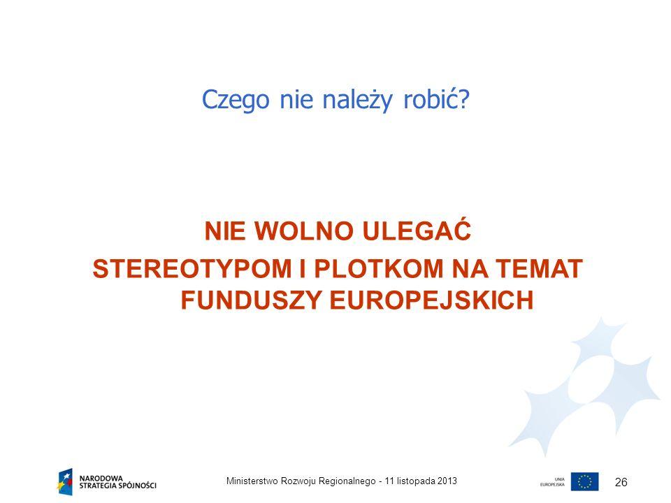 Czego nie należy robić? 11 listopada 2013Ministerstwo Rozwoju Regionalnego - 26 NIE WOLNO ULEGAĆ STEREOTYPOM I PLOTKOM NA TEMAT FUNDUSZY EUROPEJSKICH
